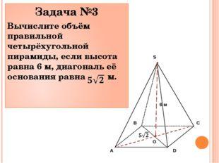 Задача №3 Вычислите объём правильной четырёхугольной пирамиды, если высота ра