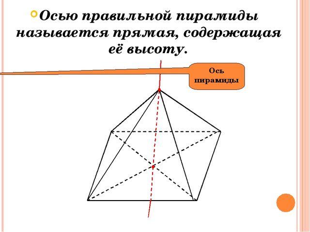 Осью правильной пирамиды называется прямая, содержащая её высоту. Ось пирамиды
