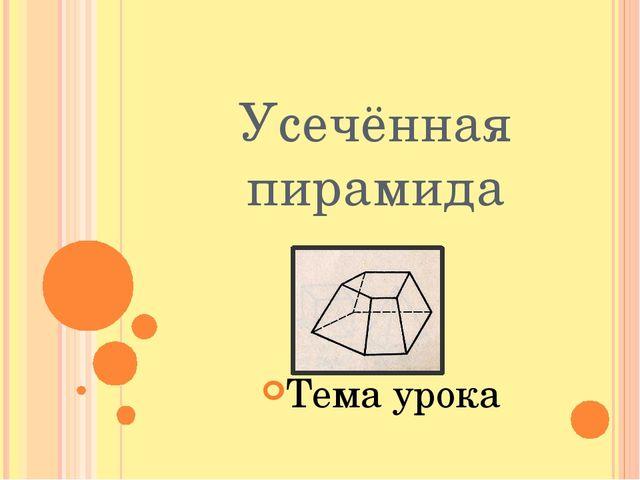 Усечённая пирамида Тема урока