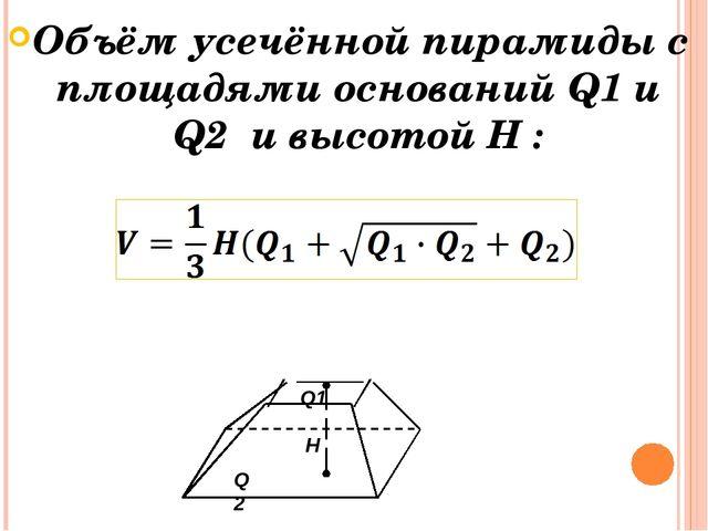 Объём усечённой пирамиды с площадями оснований Q1 и Q2 и высотой H : Q1 Q2 H