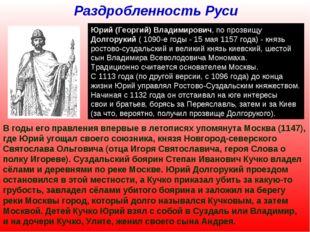 Раздробленность Руси Юрий (Георгий) Владимирович, по прозвищу Долгорукий ( 10