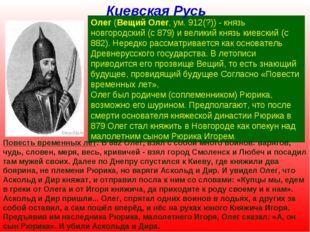 Олег (Вещий Олег, ум. 912(?)) - князь новгородский (с 879) и великий князь ки