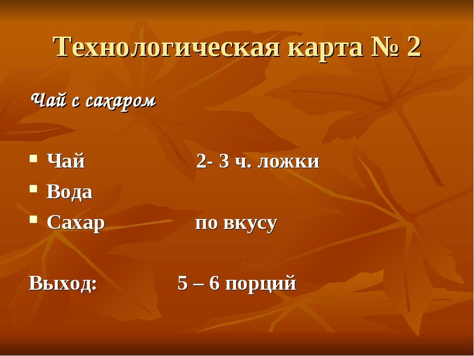 Технологическая карта № 2 Чай с сахаром Чай 2- 3 ч. ложки Вода Сахар по вкусу...