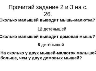 Прочитай задание 2 и 3 на с. 26. Сколько малышей выводит мышь-малютка? Скольк