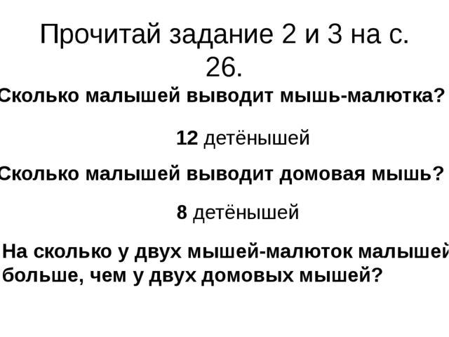 Прочитай задание 2 и 3 на с. 26. Сколько малышей выводит мышь-малютка? Скольк...