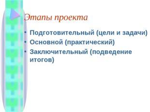 Этапы проекта Подготовительный (цели и задачи) Основной (практический) Заключ