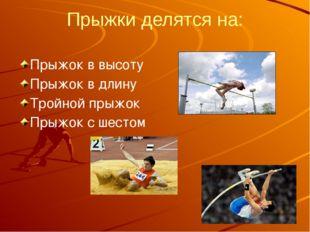 Прыжки делятся на: Прыжок в высоту Прыжок в длину Тройной прыжок Прыжок с шес