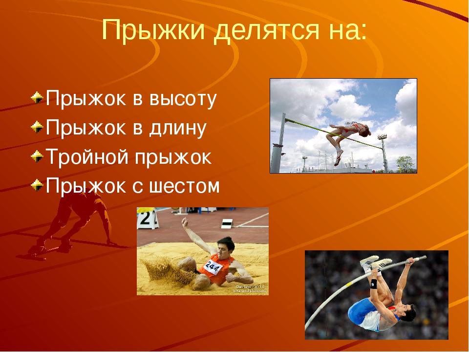 Прыжки делятся на: Прыжок в высоту Прыжок в длину Тройной прыжок Прыжок с шес...