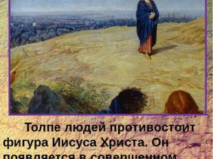 Толпе людей противостоит фигура Иисуса Христа. Он появляется в совершенном о
