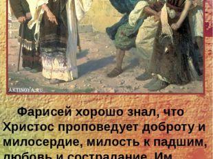 Фарисей хорошо знал, что Христос проповедует доброту и милосердие, милость к