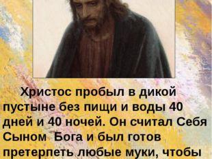 Христос пробыл в дикой пустыне без пищи и воды 40 дней и 40 ночей. Он считал