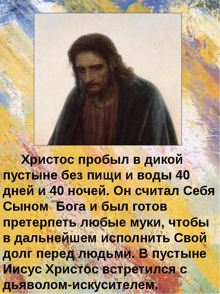 Христос пробыл в дикой пустыне без пищи и воды 40 дней и 40 ночей. Он считал...