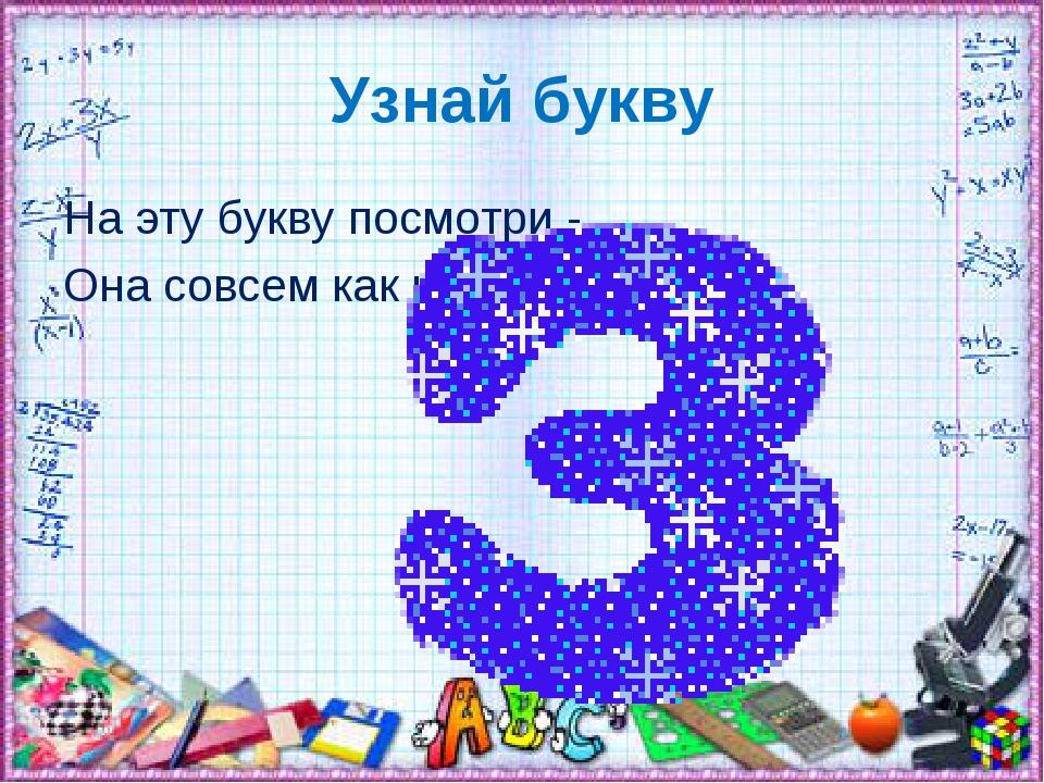 Узнай букву На эту букву посмотри - Она совсем как цифра три