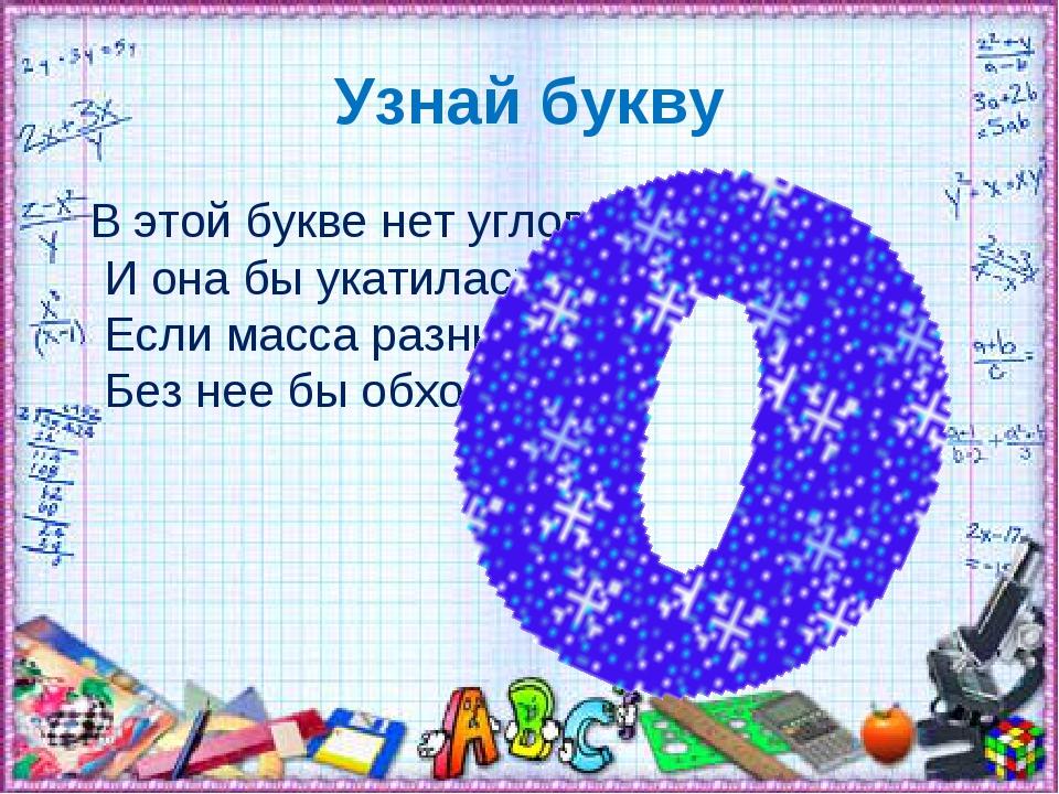 Узнай букву В этой букве нет углов И она бы укатилась, Если масса разных слов...