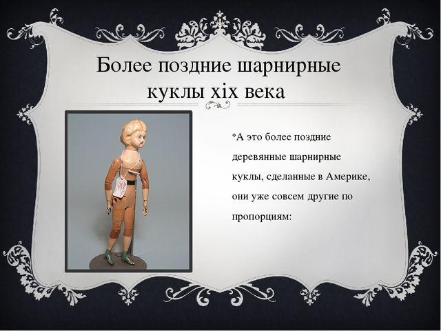 Более поздние шарнирные куклы хiх века А это более поздние деревянные шарнирн...