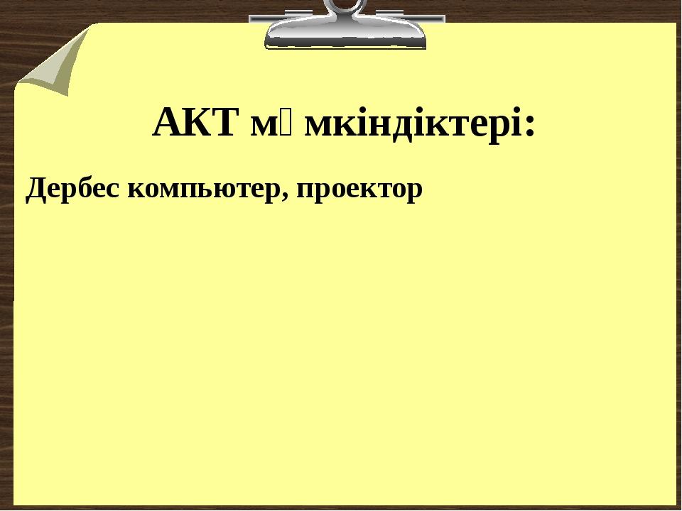 АКТ мүмкіндіктері: Дербес компьютер, проектор