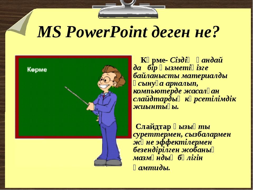 MS PowerPoint деген не? Көрме- Сіздің қандай да бір қызметіңізге байланысты м...