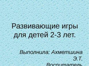 Развивающие игры для детей 2-3 лет. Выполнила: Ахметшина Э.Т. Воспитатель МБД