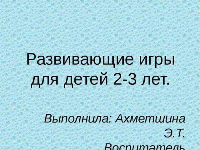 Развивающие игры для детей 2-3 лет. Выполнила: Ахметшина Э.Т. Воспитатель МБД...