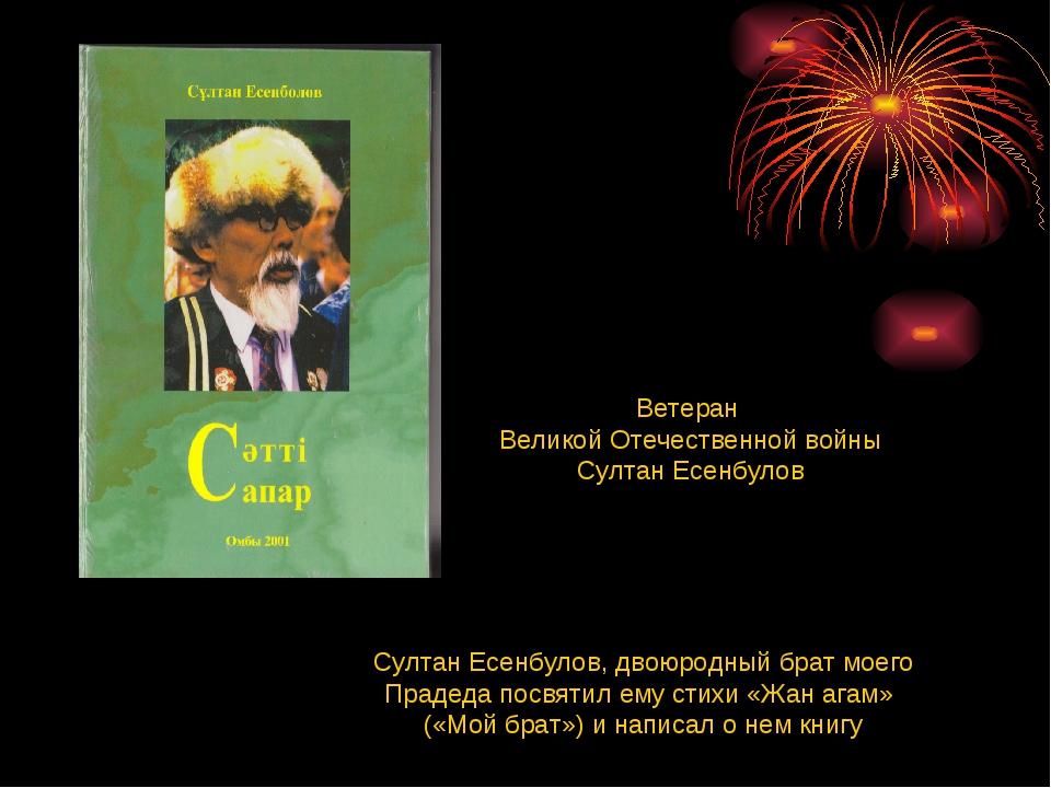 Султан Есенбулов, двоюродный брат моего Прадеда посвятил ему стихи «Жан агам»...