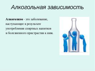 Алкогольная зависимость Алкоголизм - это заболевание, наступающее в результат