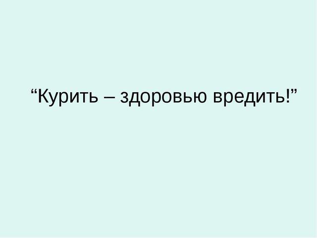 """""""Курить – здоровью вредить!"""""""