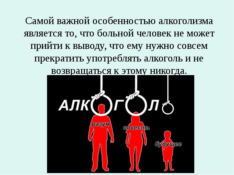 Самой важной особенностью алкоголизма является то, что больной человек не мож...