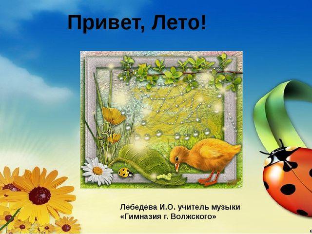 Привет, Лето! Лебедева И.О. учитель музыки «Гимназия г. Волжского»