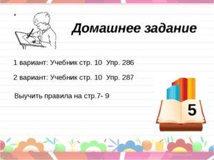 Домашнее задание 1 вариант: Учебник стр. 10 Упр. 286 2 вариант: Учебник стр.