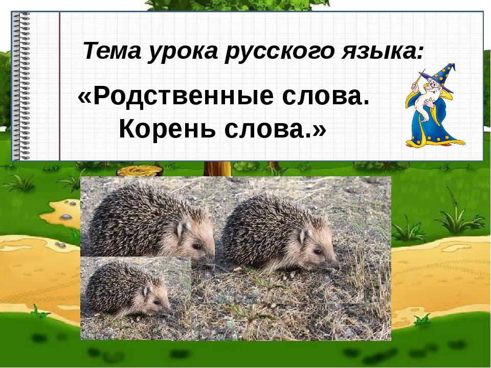 Тема урока русского языка: «Родственные слова. Корень слова.»