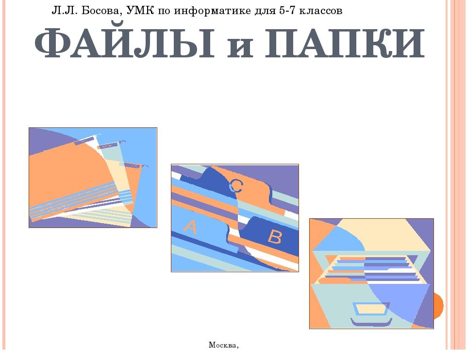 ФАЙЛЫ и ПАПКИ Л.Л. Босова, УМК по информатике для 5-7 классов Москва, 2007