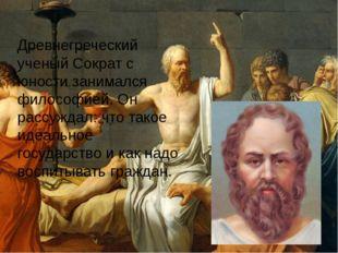 Древнегреческий ученый Сократ с юности занимался философией. Он рассуждал: чт