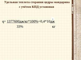 Удельная теплота сгорания цедры мандарина с учётом КПД установки q= 1377600дж