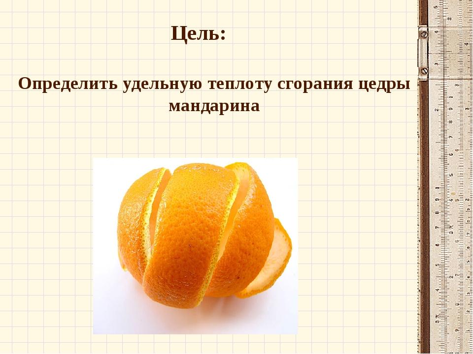 Цель: Определить удельную теплоту сгорания цедры мандарина