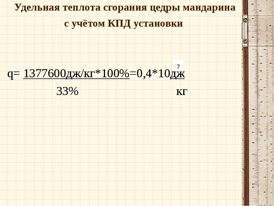 Удельная теплота сгорания цедры мандарина с учётом КПД установки q= 1377600дж...