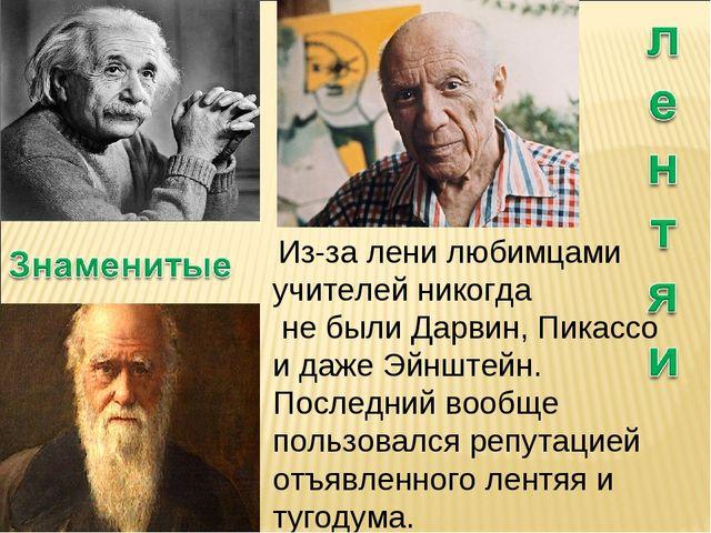 Из-за лени любимцами учителей никогда не были Дарвин, Пикассо и даже Эйнштей...