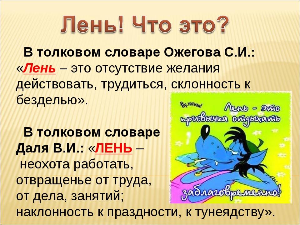 В толковом словаре Ожегова С.И.: «Лень – это отсутствие желания действовать,...