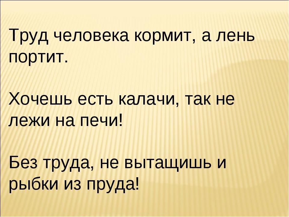 Труд человека кормит, а лень портит. Хочешь есть калачи, так не лежи на печи!...