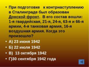 При подготовке к контрнаступлению в Сталинграде был образован Донской фронт.