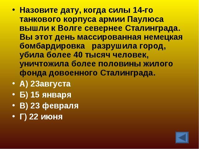 Назовите дату, когда силы 14-го танкового корпуса армии Паулюса вышли к Волге...