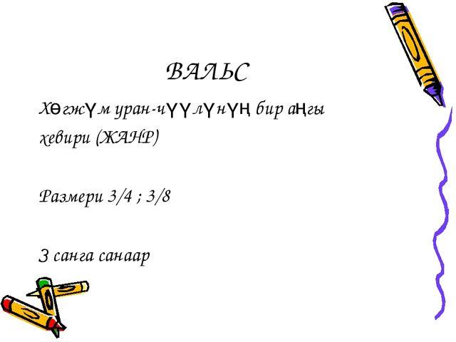 ВАЛЬС Хөгжүм уран-чүүлүнүң бир аңгы хевири (ЖАНР) Размери 3/4 ; 3/8 З санга с...