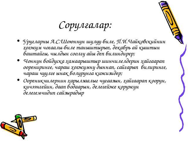 Сорулгалар: Уругларны А.С.Шоюннун шулуу-биле, П.И.Чайковскийнин хогжум чогаал...