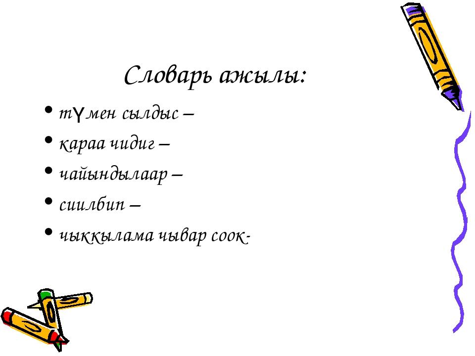 Словарь ажылы: түмен сылдыс – караа чидиг – чайындылаар – сиилбип – чыккылама...