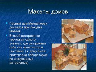 Макеты домов Первый дом Менделееву достался при покупке имения Второй выстрое