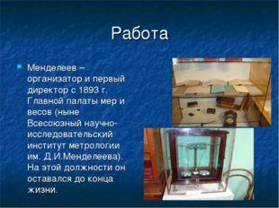 Работа Менделеев – организатор и первый директор с 1893 г. Главной палаты мер