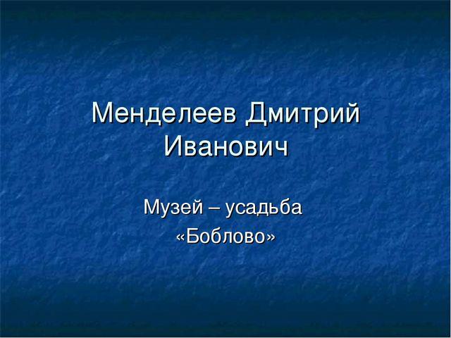 Менделеев Дмитрий Иванович Музей – усадьба «Боблово»