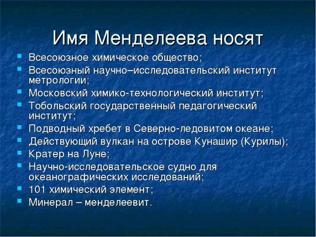 Имя Менделеева носят Всесоюзное химическое общество; Всесоюзный научно–исслед...