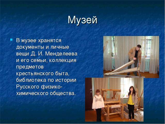 Музей В музее хранятся документы и личные вещи Д. И. Менделеева и его семьи,...