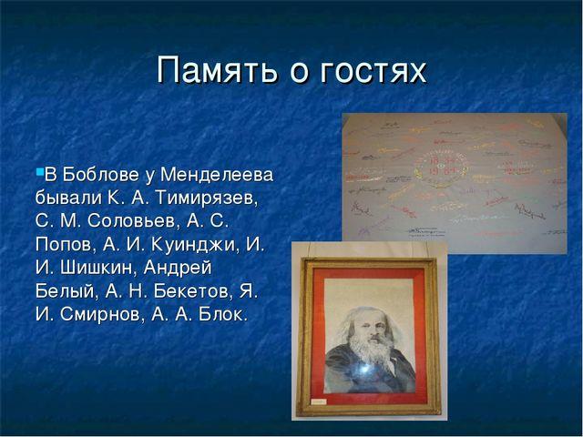Память о гостях В Боблове у Менделеева бывали К. А. Тимирязев, С. М. Соловьев...