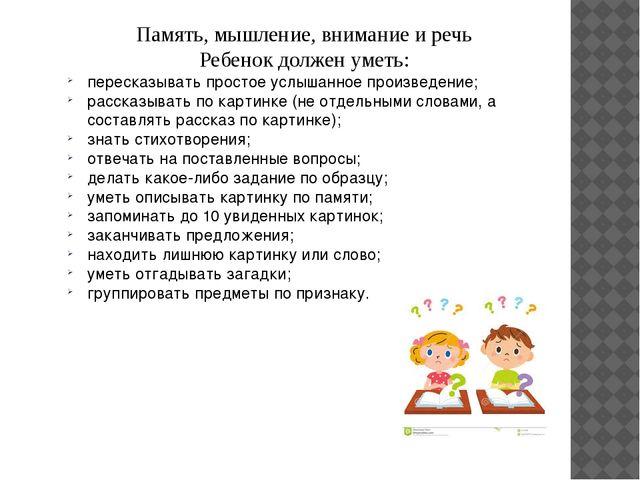 Память, мышление, внимание и речь Ребенок должен уметь: пересказывать простое...